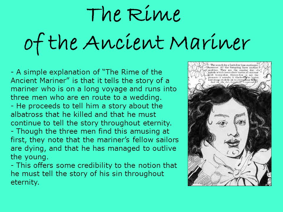 - A simple explanation of The Rime of the Ancient Mariner is that it tells the story of a mariner who is on a long voyage and runs into three men who are en route to a wedding.