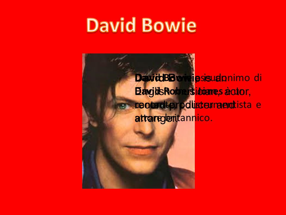 David Bowie David Bowie is an English musician, actor, record producer and arranger.