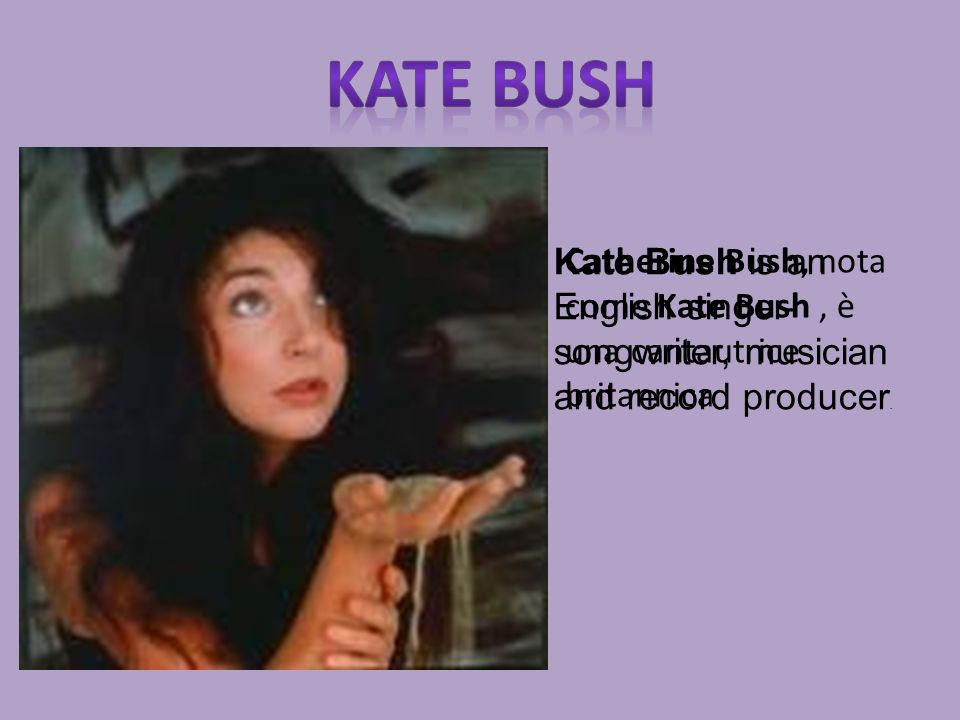 Kate bushKate Bush is an English singer-songwriter, musician and record producer.