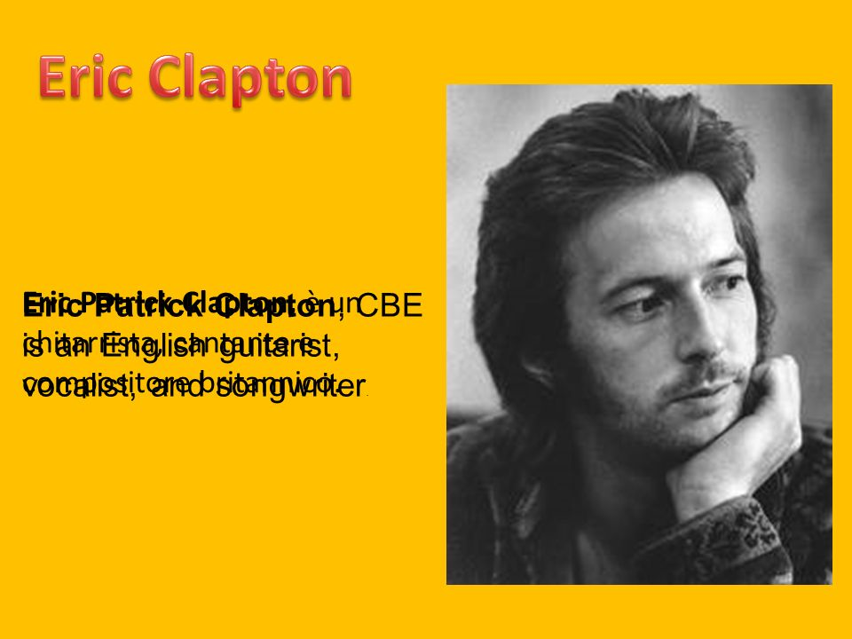 Eric ClaptonEric Patrick Clapton, CBE is an English guitarist, vocalist, and songwriter.