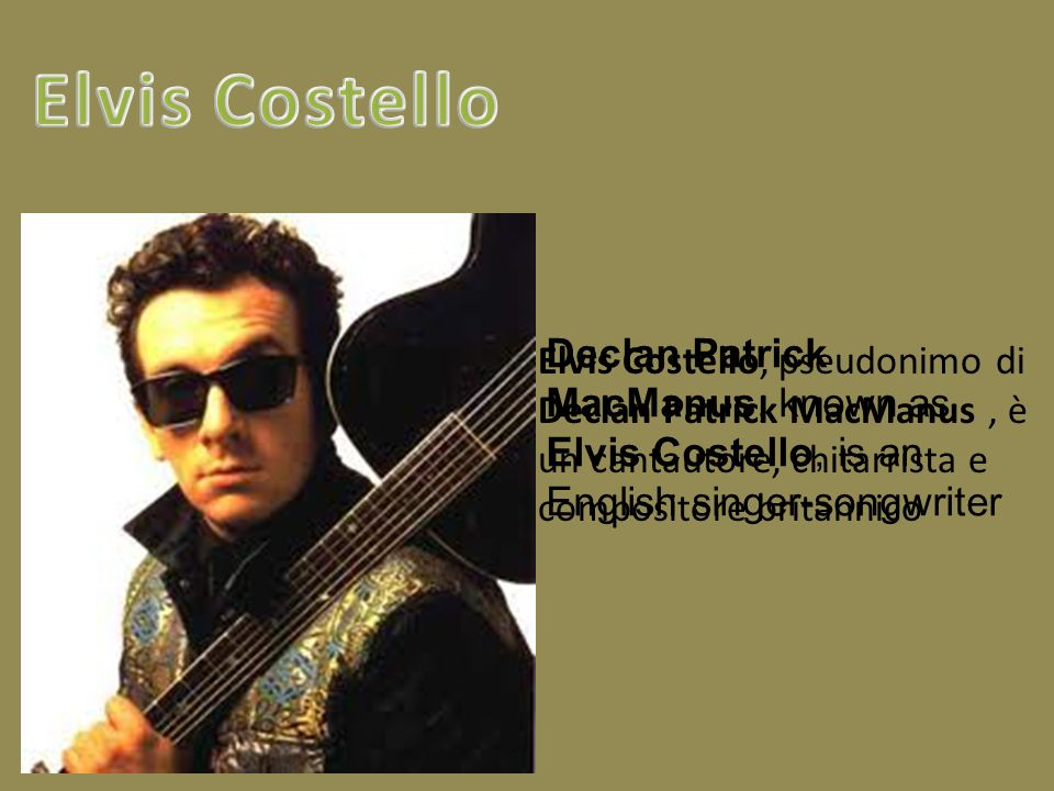 Elvis Costello Declan Patrick MacManus, known as Elvis Costello, is an English singer-songwriter.