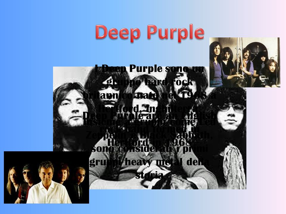 Deep Purple are an English rock band formed in Hertford in 1968