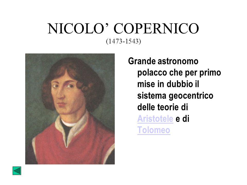 NICOLO' COPERNICO (1473-1543) Grande astronomo polacco che per primo mise in dubbio il sistema geocentrico delle teorie di Aristotele e di Tolomeo