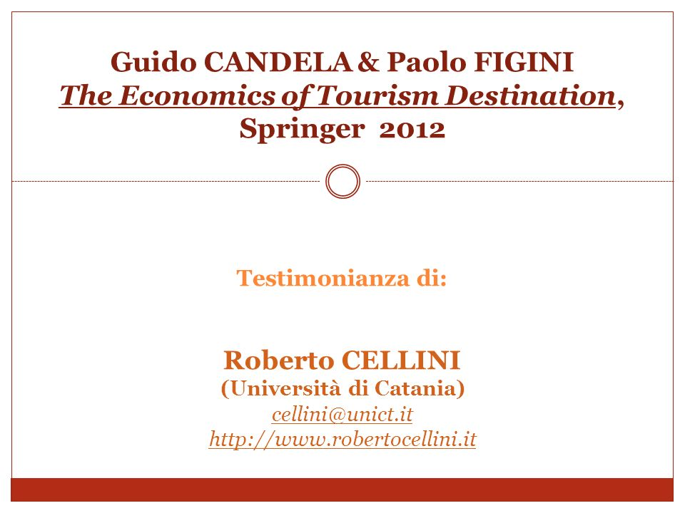 Guido CANDELA & Paolo FIGINI The Economics of Tourism Destination, Springer 2012 Testimonianza di: Roberto CELLINI (Università di Catania) cellini@unict.it http://www.robertocellini.it