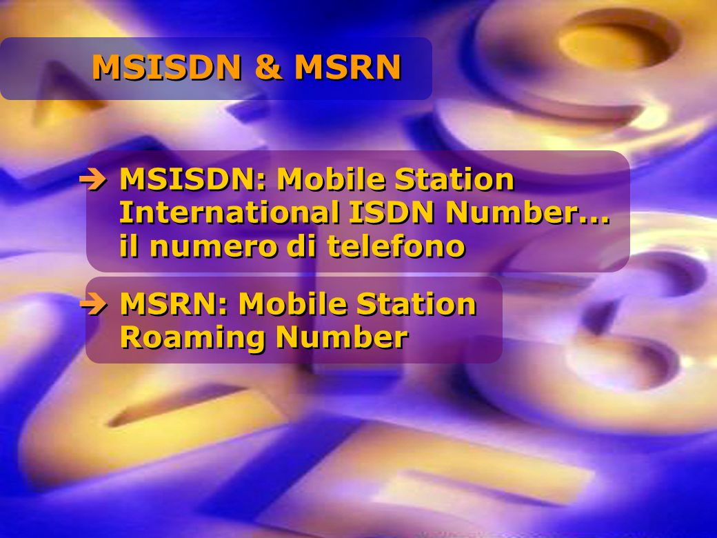MSISDN & MSRN MSISDN: Mobile Station International ISDN Number... il numero di telefono.