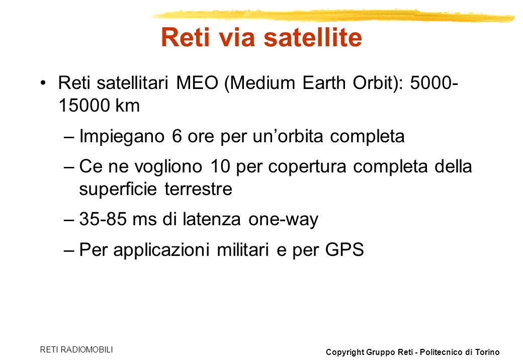 Reti via satellite Reti satellitari MEO (Medium Earth Orbit): 5000-15000 km. Impiegano 6 ore per un'orbita completa.