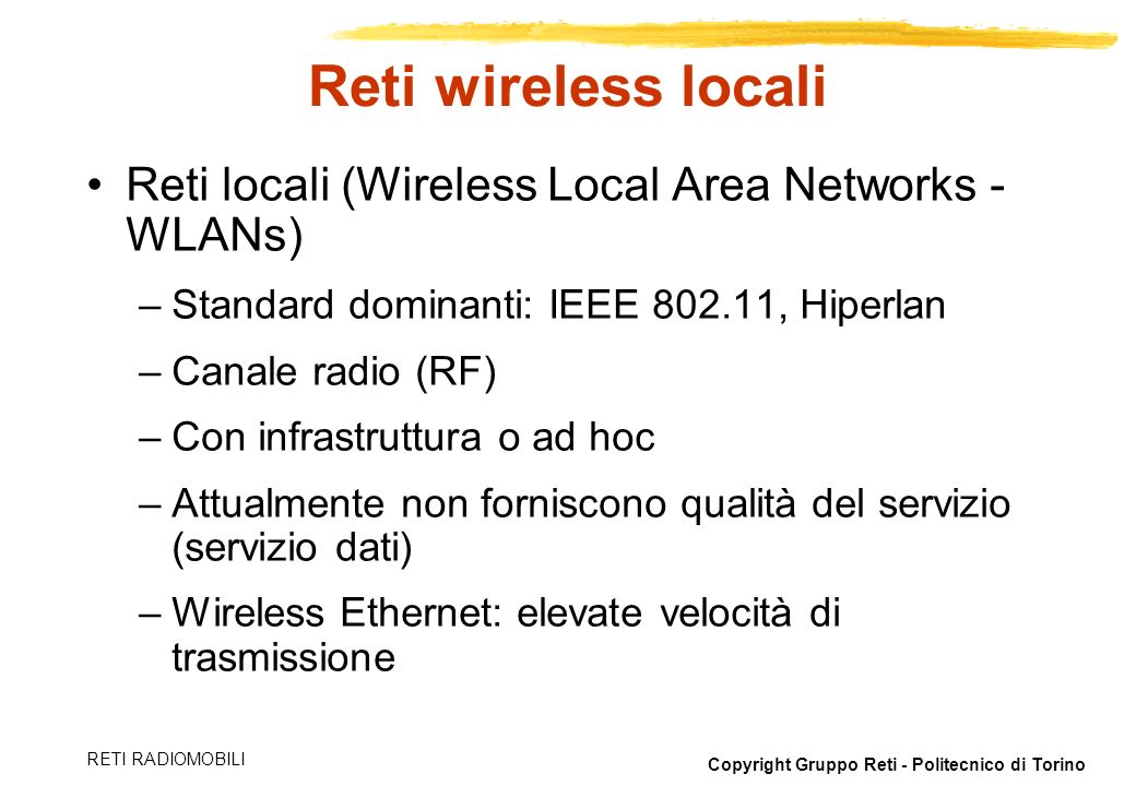 Reti wireless locali Reti locali (Wireless Local Area Networks - WLANs) Standard dominanti: IEEE 802.11, Hiperlan.