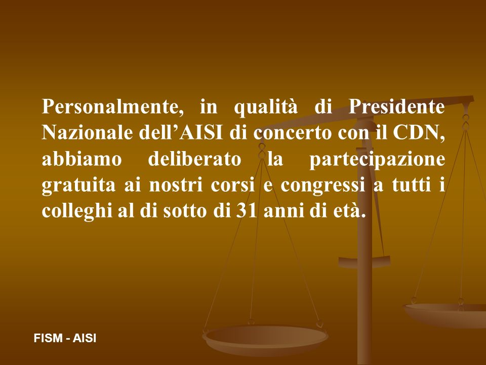 Personalmente, in qualità di Presidente Nazionale dell'AISI di concerto con il CDN, abbiamo deliberato la partecipazione gratuita ai nostri corsi e congressi a tutti i colleghi al di sotto di 31 anni di età.