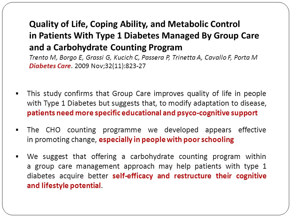 Quality of Life, Coping Ability, and Metabolic Control in Patients With Type 1 Diabetes Managed By Group Care and a Carbohydrate Counting Program Trento M, Borgo E, Grassi G, Kucich C, Passera P, Trinetta A, Cavallo F, Porta M Diabetes Care. 2009 Nov;32(11):823-27