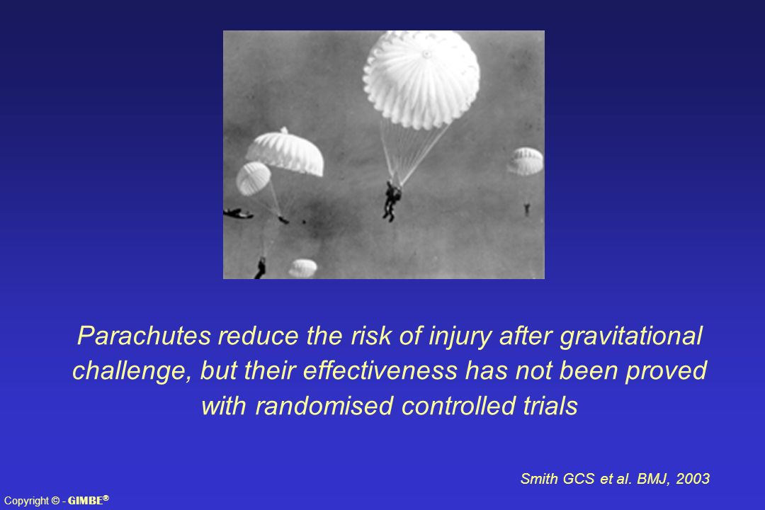 Parachutes reduce the risk of injury after gravitational challenge, but their effectiveness has not been proved with randomised controlled trials
