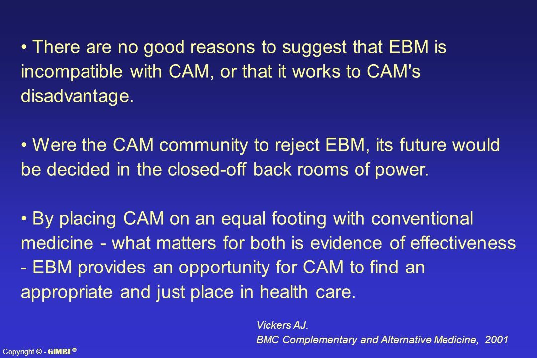 There are no good reasons to suggest that EBM is incompatible with CAM, or that it works to CAM s disadvantage.