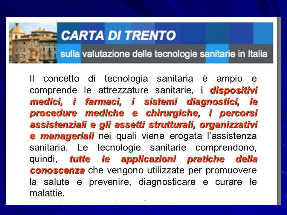 Il concetto di tecnologia sanitaria è ampio e comprende le attrezzature sanitarie, i dispositivi medici, i farmaci, i sistemi diagnostici, le procedure mediche e chirurgiche, i percorsi assistenziali e gli assetti strutturali, organizzativi e manageriali nei quali viene erogata l'assistenza sanitaria.
