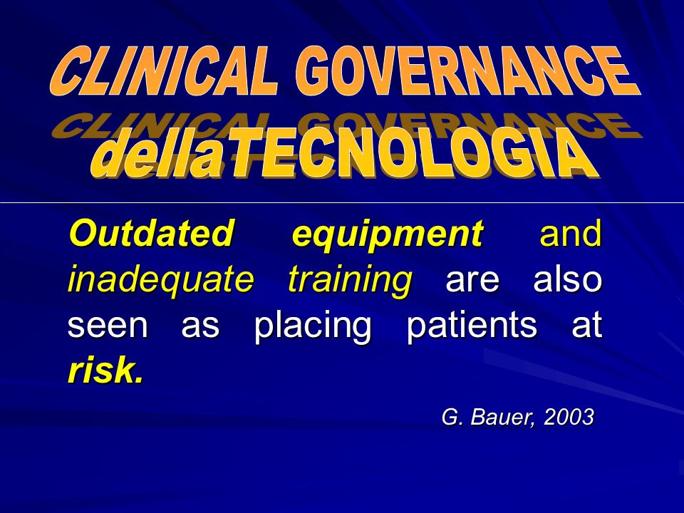 CLINICAL GOVERNANCEdellaTECNOLOGIA. Outdated equipment and inadequate training are also seen as placing patients at risk.
