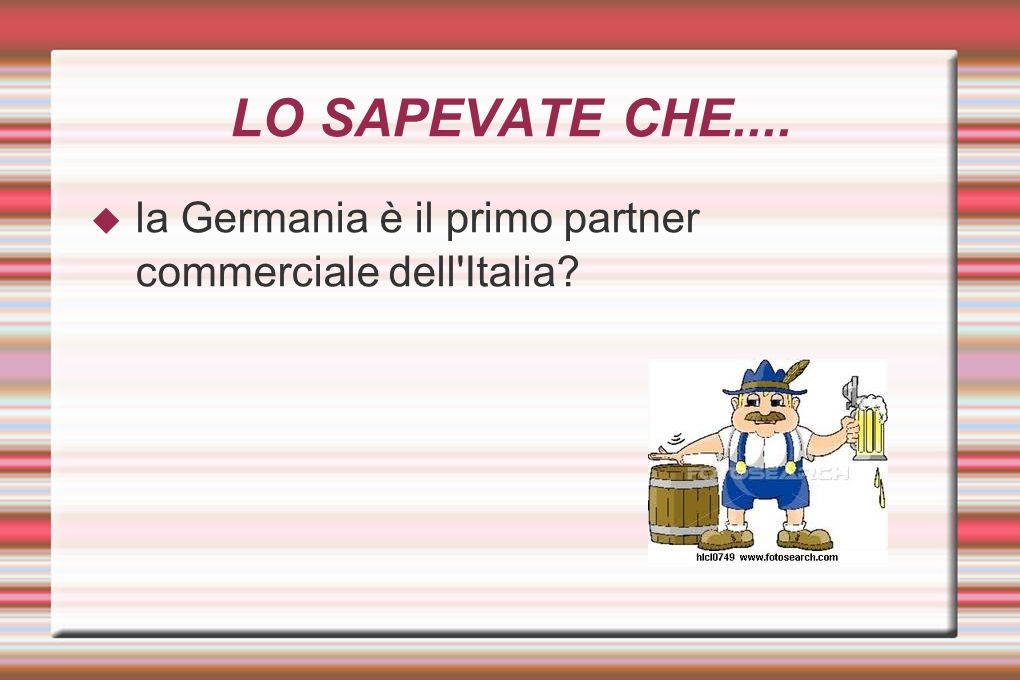 LO SAPEVATE CHE.... la Germania è il primo partner commerciale dell Italia