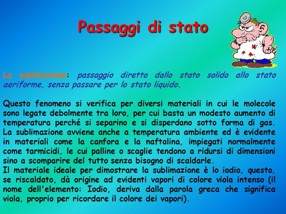 Passaggi di stato La sublimazione: passaggio diretto dallo stato solido allo stato aeriforme, senza passare per lo stato liquido.