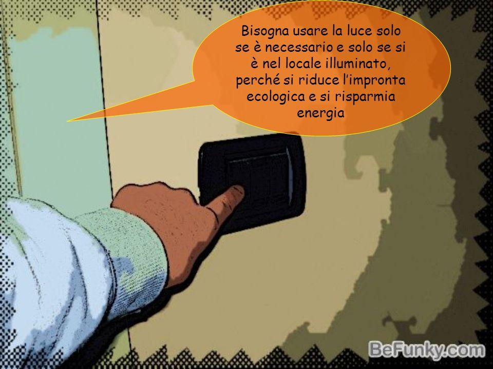 Bisogna usare la luce solo se è necessario e solo se si è nel locale illuminato, perché si riduce l'impronta ecologica e si risparmia energia