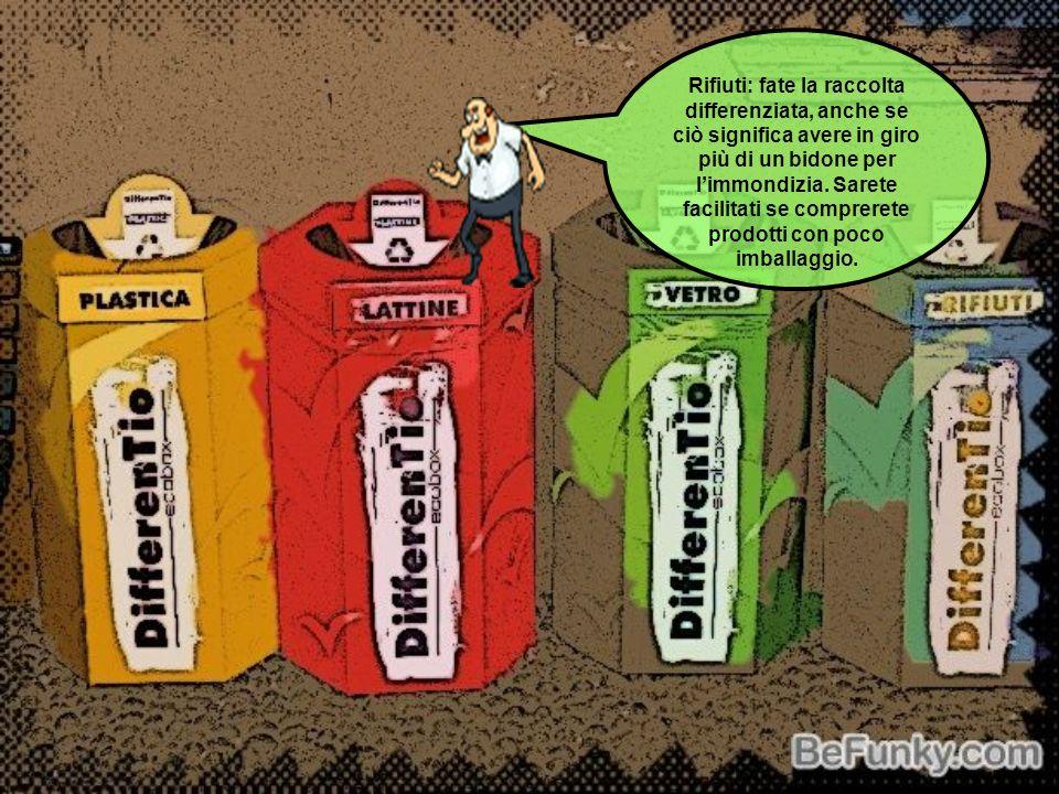 Rifiuti: fate la raccolta differenziata, anche se ciò significa avere in giro più di un bidone per l'immondizia.