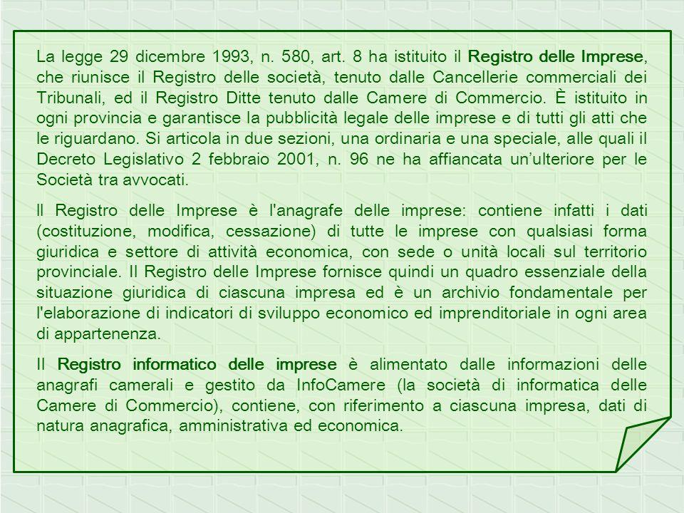 La legge 29 dicembre 1993, n. 580, art. 8 ha istituito il Registro delle Imprese, che riunisce il Registro delle società, tenuto dalle Cancellerie commerciali dei Tribunali, ed il Registro Ditte tenuto dalle Camere di Commercio. È istituito in ogni provincia e garantisce la pubblicità legale delle imprese e di tutti gli atti che le riguardano. Si articola in due sezioni, una ordinaria e una speciale, alle quali il Decreto Legislativo 2 febbraio 2001, n. 96 ne ha affiancata un'ulteriore per le Società tra avvocati.