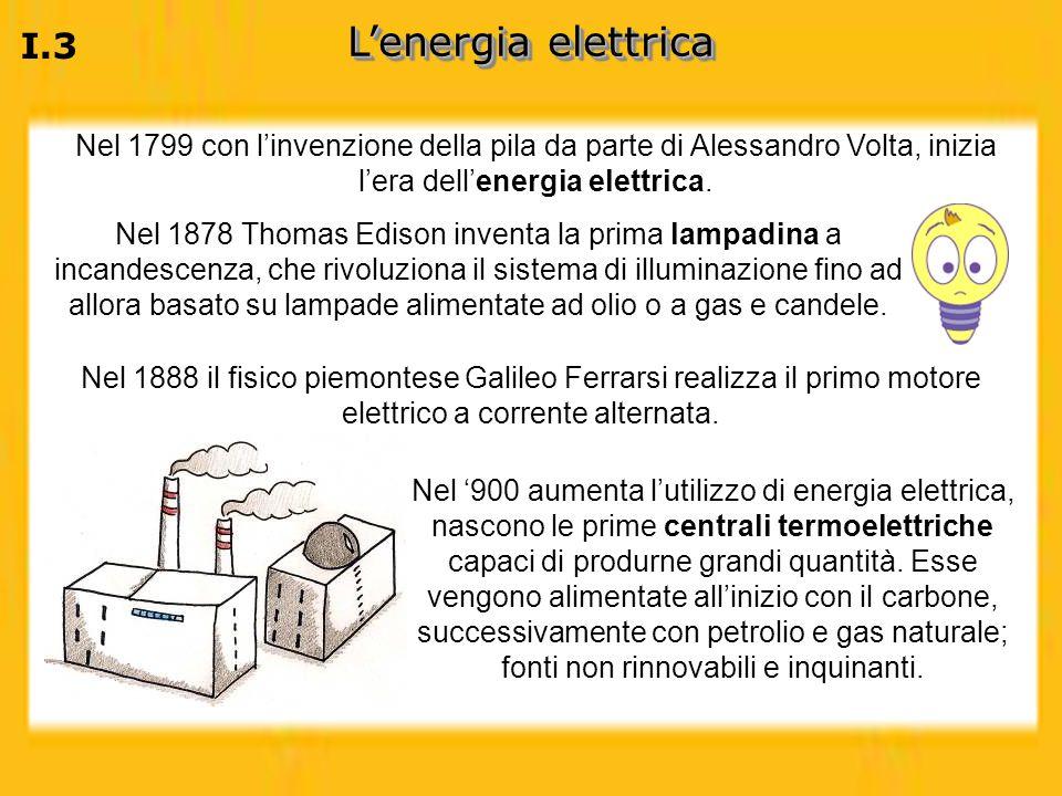L'energia elettrica I.3. Nel 1799 con l'invenzione della pila da parte di Alessandro Volta, inizia l'era dell'energia elettrica.