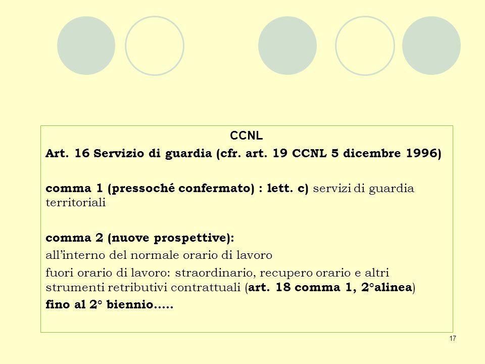 CCNL Art. 16 Servizio di guardia (cfr. art. 19 CCNL 5 dicembre 1996) comma 1 (pressoché confermato) : lett. c) servizi di guardia territoriali.