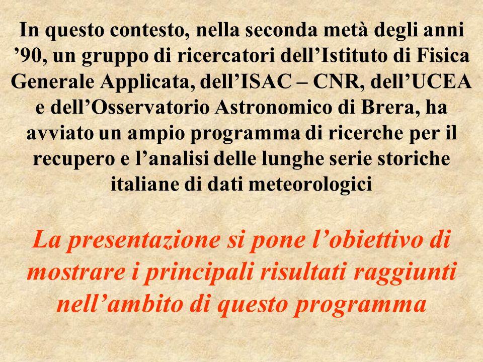 In questo contesto, nella seconda metà degli anni '90, un gruppo di ricercatori dell'Istituto di Fisica Generale Applicata, dell'ISAC – CNR, dell'UCEA e dell'Osservatorio Astronomico di Brera, ha avviato un ampio programma di ricerche per il recupero e l'analisi delle lunghe serie storiche italiane di dati meteorologici La presentazione si pone l'obiettivo di mostrare i principali risultati raggiunti nell'ambito di questo programma
