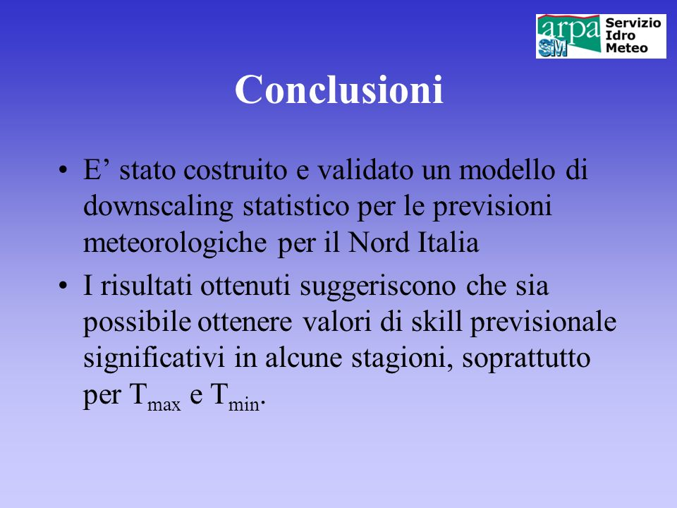 Conclusioni E' stato costruito e validato un modello di downscaling statistico per le previsioni meteorologiche per il Nord Italia.