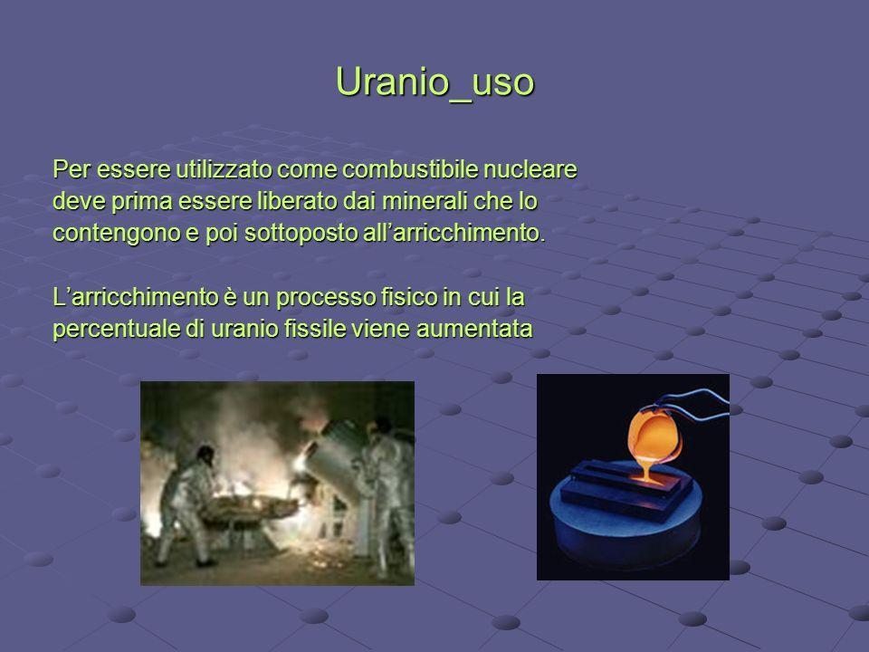 Uranio_uso Per essere utilizzato come combustibile nucleare