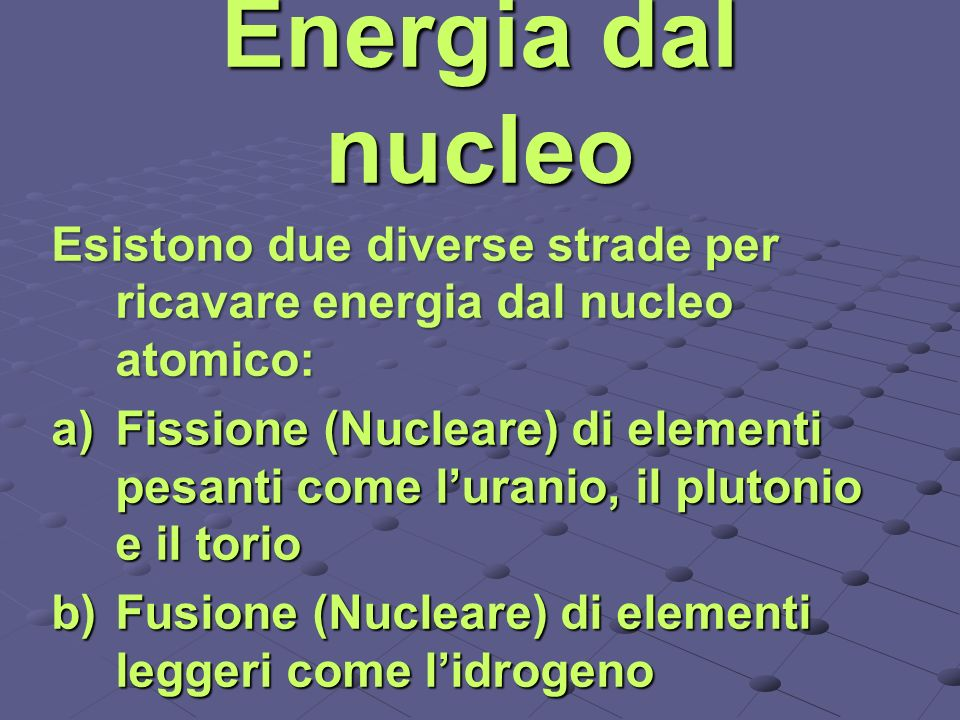 Energia dal nucleo Esistono due diverse strade per ricavare energia dal nucleo atomico: