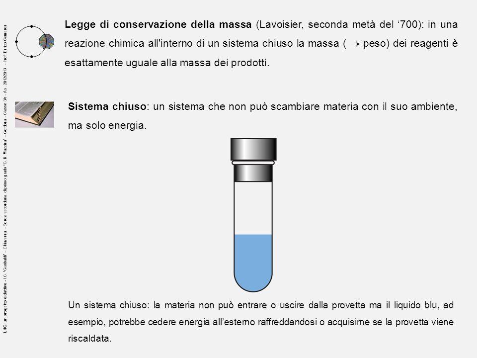 Legge di conservazione della massa (Lavoisier, seconda metà del '700): in una reazione chimica all interno di un sistema chiuso la massa (  peso) dei reagenti è esattamente uguale alla massa dei prodotti.