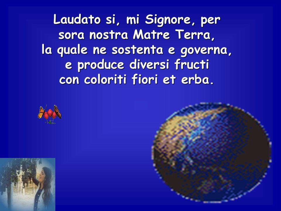 Laudato si, mi Signore, per sora nostra Matre Terra,