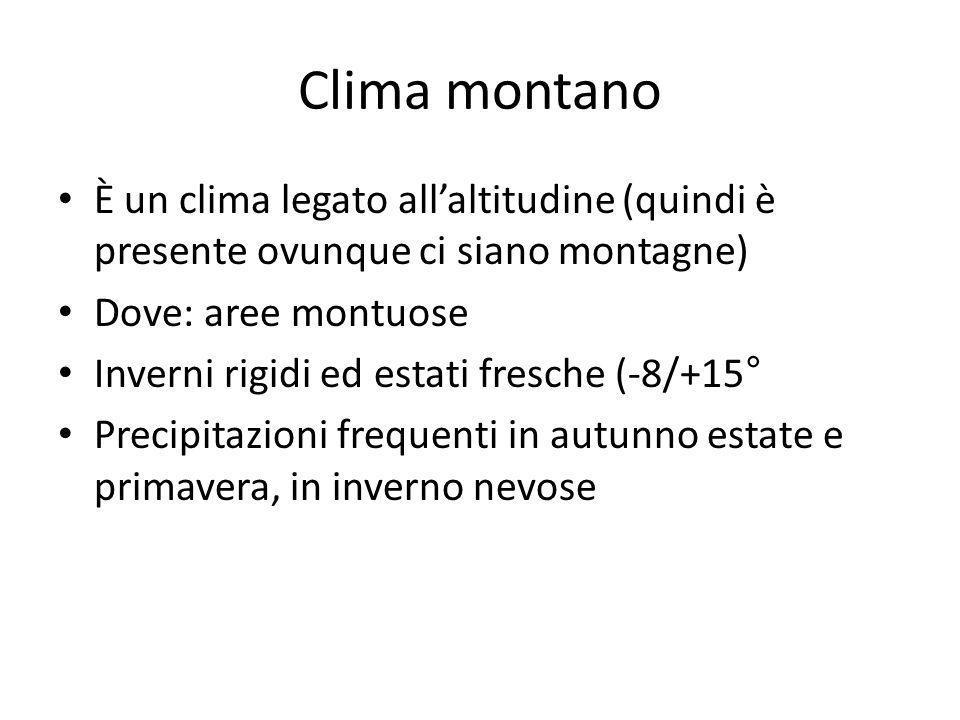 Clima montano È un clima legato all'altitudine (quindi è presente ovunque ci siano montagne) Dove: aree montuose.