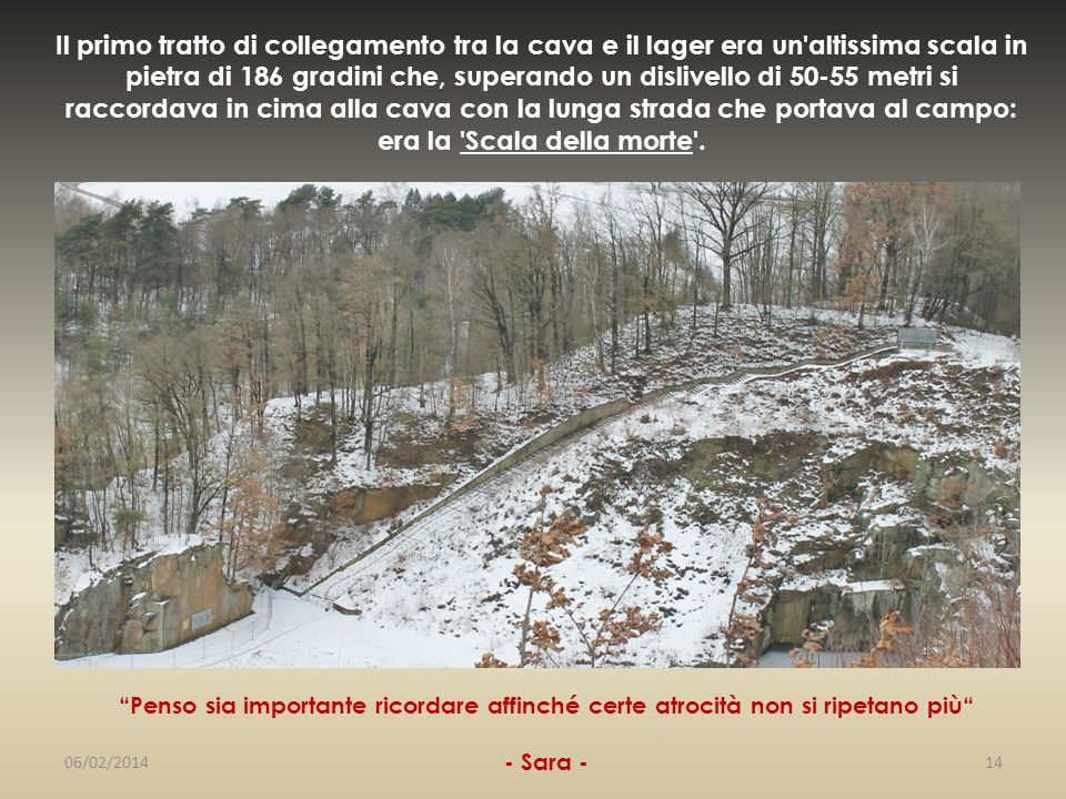 Il primo tratto di collegamento tra la cava e il lager era un altissima scala in pietra di 186 gradini che, superando un dislivello di 50-55 metri si raccordava in cima alla cava con la lunga strada che portava al campo: era la Scala della morte .