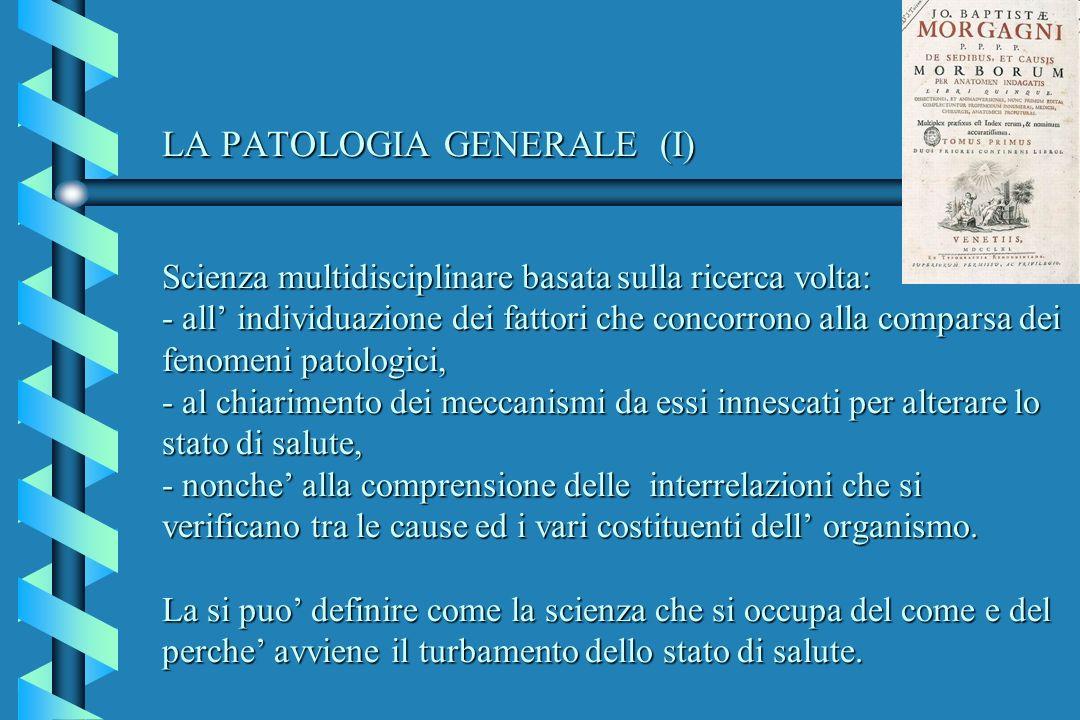 LA PATOLOGIA GENERALE (I) Scienza multidisciplinare basata sulla ricerca volta: - all' individuazione dei fattori che concorrono alla comparsa dei fenomeni patologici, - al chiarimento dei meccanismi da essi innescati per alterare lo stato di salute, - nonche' alla comprensione delle interrelazioni che si verificano tra le cause ed i vari costituenti dell' organismo.