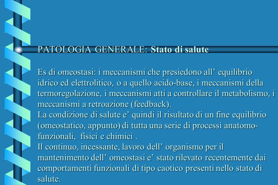 PATOLOGIA GENERALE: Stato di salute Es di omeostasi: i meccanismi che presiedono all' equilibrio idrico ed elettrolitico, o a quello acido-base, i meccanismi della termoregolazione, i meccanismi atti a controllare il metabolismo, i meccanismi a retroazione (feedback).