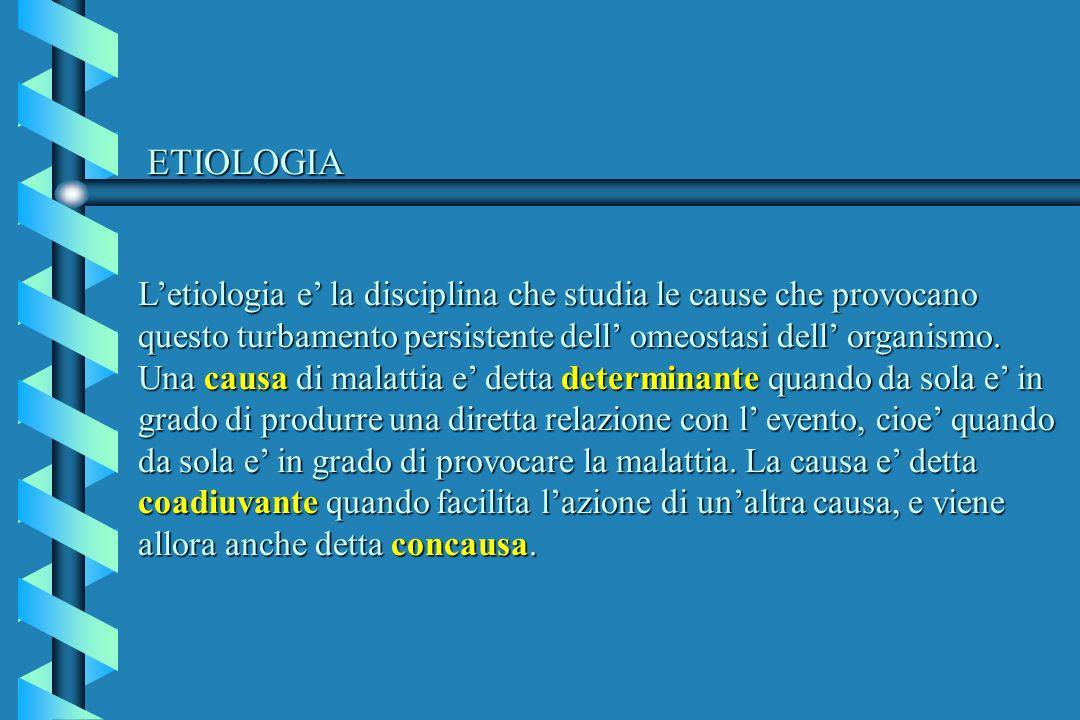 ETIOLOGIA L'etiologia e' la disciplina che studia le cause che provocano questo turbamento persistente dell' omeostasi dell' organismo.