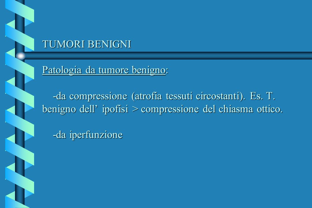 TUMORI BENIGNI Patologia da tumore benigno: -da compressione (atrofia tessuti circostanti).