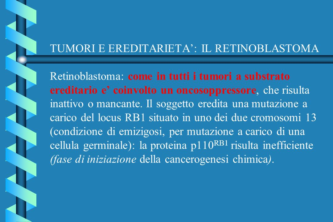 TUMORI E EREDITARIETA': IL RETINOBLASTOMA Retinoblastoma: come in tutti i tumori a substrato ereditario e' coinvolto un oncosoppressore, che risulta inattivo o mancante.