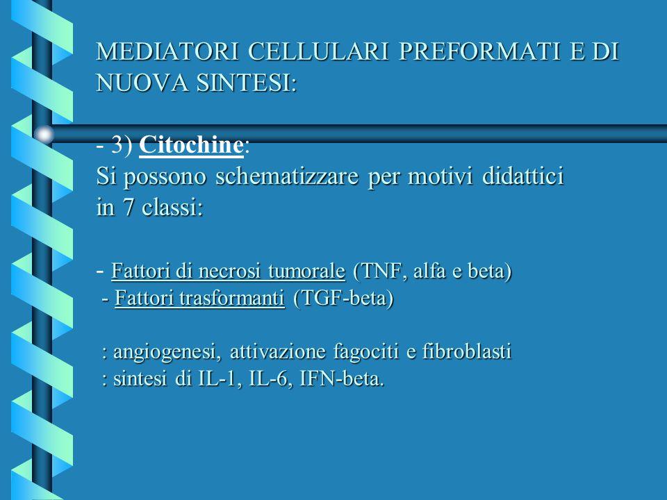 MEDIATORI CELLULARI PREFORMATI E DI NUOVA SINTESI: - 3) Citochine: Si possono schematizzare per motivi didattici in 7 classi: - Fattori di necrosi tumorale (TNF, alfa e beta) - Fattori trasformanti (TGF-beta) : angiogenesi, attivazione fagociti e fibroblasti : sintesi di IL-1, IL-6, IFN-beta.