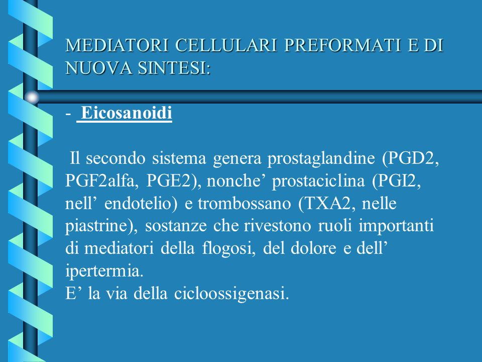 MEDIATORI CELLULARI PREFORMATI E DI NUOVA SINTESI: - Eicosanoidi Il secondo sistema genera prostaglandine (PGD2, PGF2alfa, PGE2), nonche' prostaciclina (PGI2, nell' endotelio) e trombossano (TXA2, nelle piastrine), sostanze che rivestono ruoli importanti di mediatori della flogosi, del dolore e dell' ipertermia.