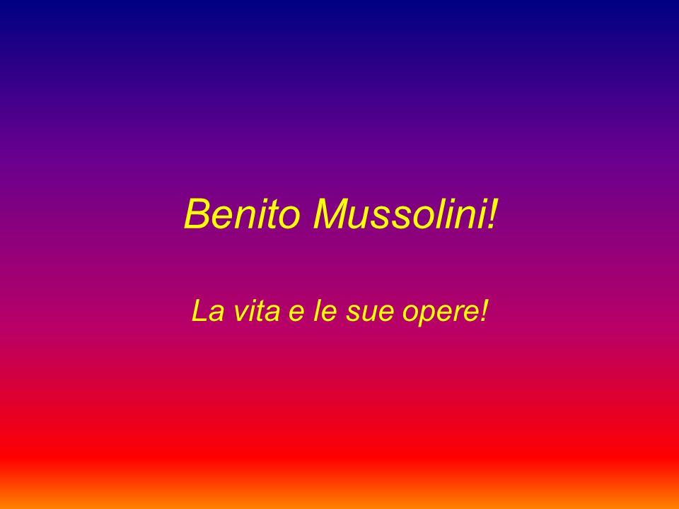 Benito Mussolini! La vita e le sue opere!