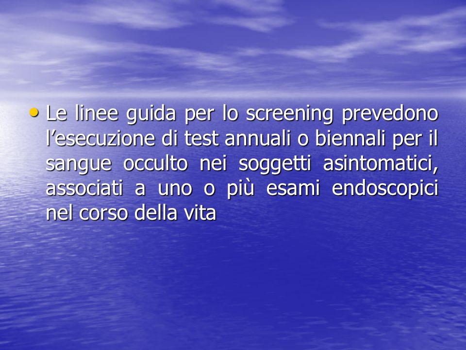 Le linee guida per lo screening prevedono l'esecuzione di test annuali o biennali per il sangue occulto nei soggetti asintomatici, associati a uno o più esami endoscopici nel corso della vita