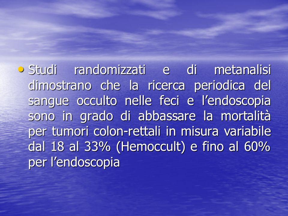 Studi randomizzati e di metanalisi dimostrano che la ricerca periodica del sangue occulto nelle feci e l'endoscopia sono in grado di abbassare la mortalità per tumori colon-rettali in misura variabile dal 18 al 33% (Hemoccult) e fino al 60% per l'endoscopia