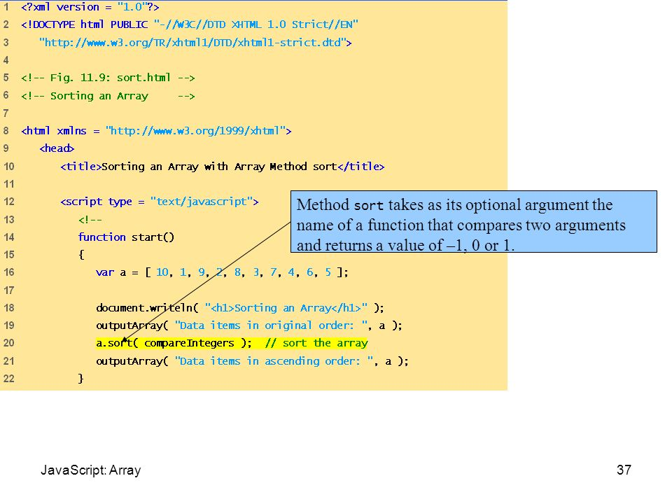 Sort.html (1 of 2)Method sort takes as its optional argument the name of a function that compares two arguments and returns a value of –1, 0 or 1.