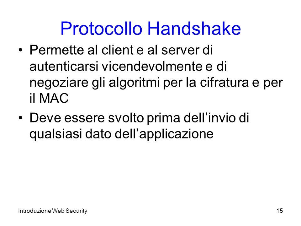 Protocollo Handshake Permette al client e al server di autenticarsi vicendevolmente e di negoziare gli algoritmi per la cifratura e per il MAC.