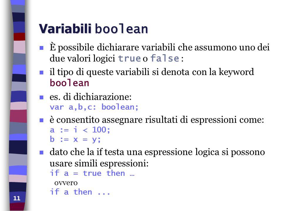 Variabili boolean È possibile dichiarare variabili che assumono uno dei due valori logici true o false :