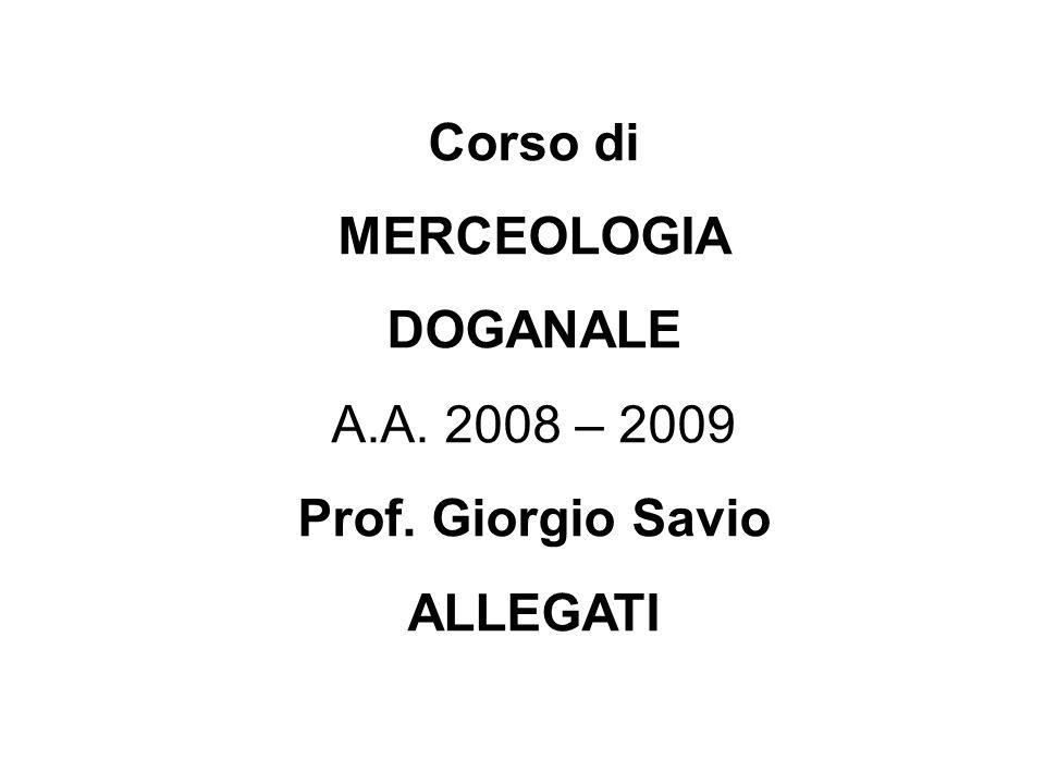 Corso di MERCEOLOGIA DOGANALE A.A. 2008 – 2009 Prof. Giorgio Savio ALLEGATI