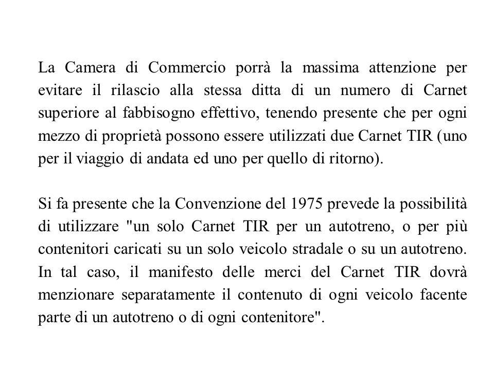 La Camera di Commercio porrà la massima attenzione per evitare il rilascio alla stessa ditta di un numero di Carnet superiore al fabbisogno effettivo, tenendo presente che per ogni mezzo di proprietà possono essere utilizzati due Carnet TIR (uno per il viaggio di andata ed uno per quello di ritorno).