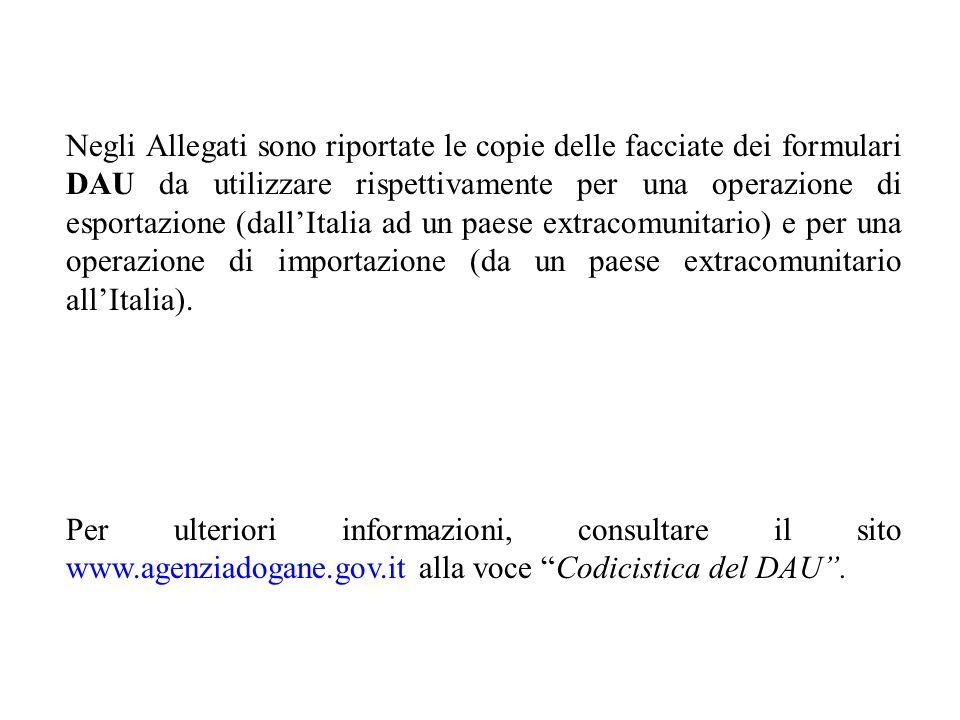 Negli Allegati sono riportate le copie delle facciate dei formulari DAU da utilizzare rispettivamente per una operazione di esportazione (dall'Italia ad un paese extracomunitario) e per una operazione di importazione (da un paese extracomunitario all'Italia).