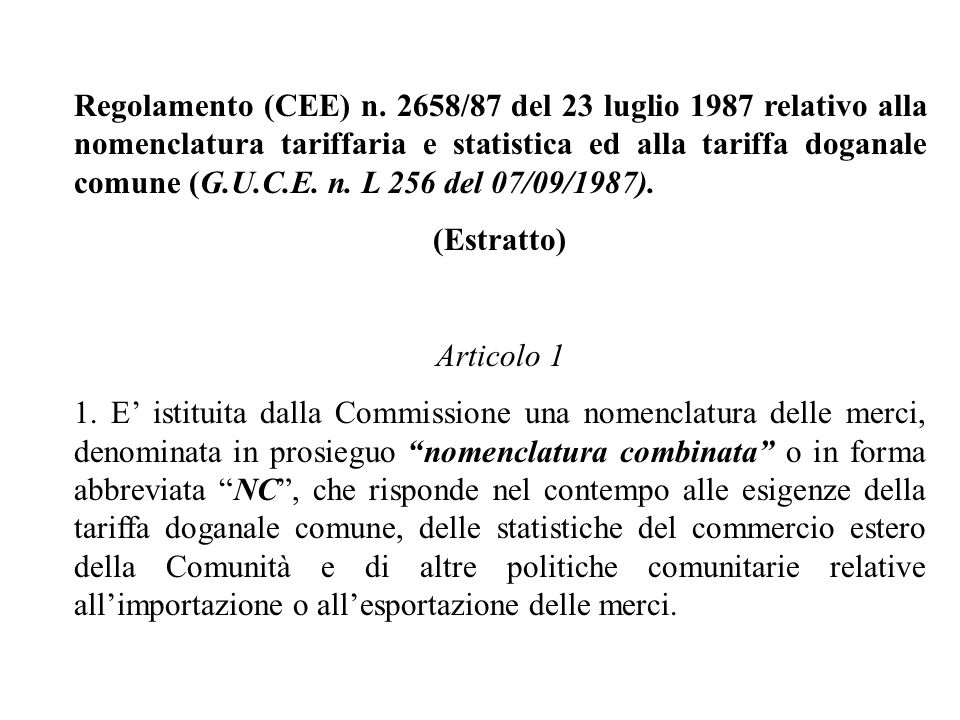 Regolamento (CEE) n. 2658/87 del 23 luglio 1987 relativo alla nomenclatura tariffaria e statistica ed alla tariffa doganale comune (G.U.C.E. n. L 256 del 07/09/1987).