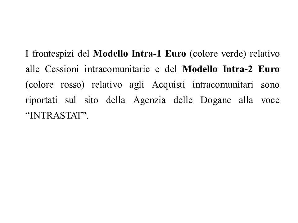 I frontespizi del Modello Intra-1 Euro (colore verde) relativo alle Cessioni intracomunitarie e del Modello Intra-2 Euro (colore rosso) relativo agli Acquisti intracomunitari sono riportati sul sito della Agenzia delle Dogane alla voce INTRASTAT .